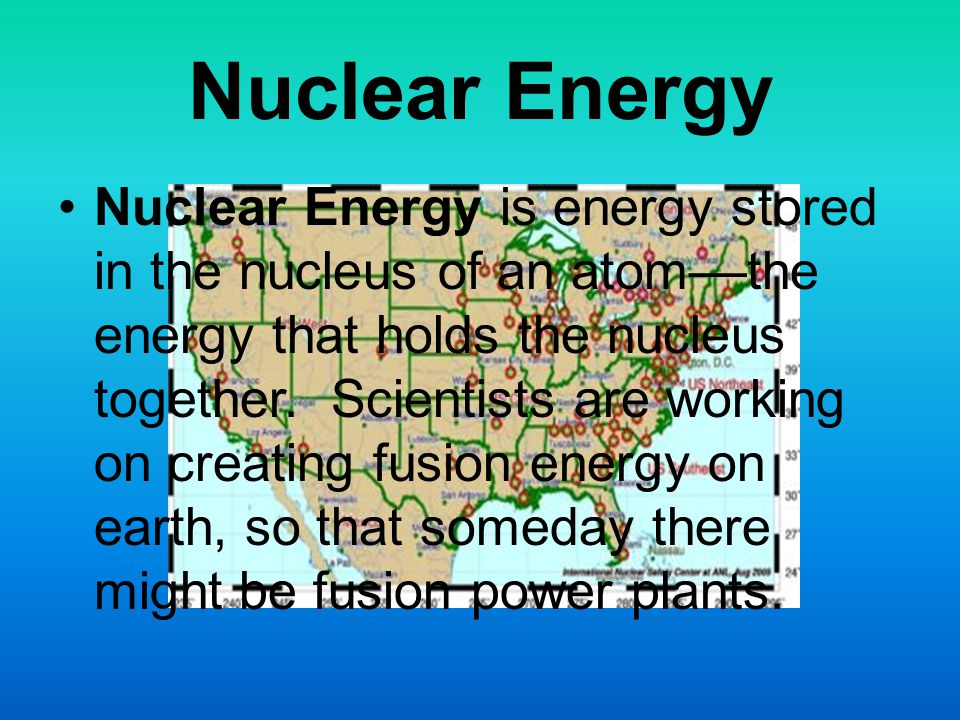 Nuclear Energy Nuclear Energy is energy stored in the nucleus of an atom––the energy that holds the nucleus together.