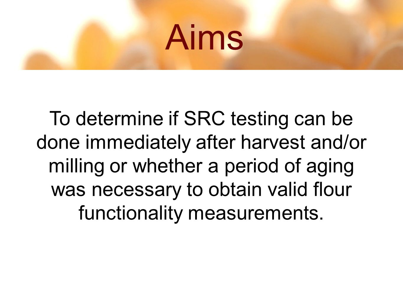 Aims 4 22 To determine if SRC testing can be done immediately after harvest and/or milling or whether a period of aging was necessary to obtain valid flour functionality measurements.