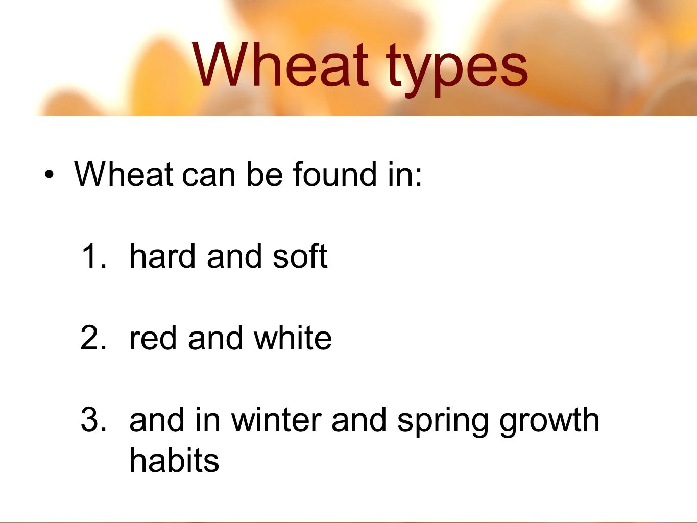Wheat types 2 3 Wheat can be found in: 1.hard and soft 2.red and white 3.and in winter and spring growth habits