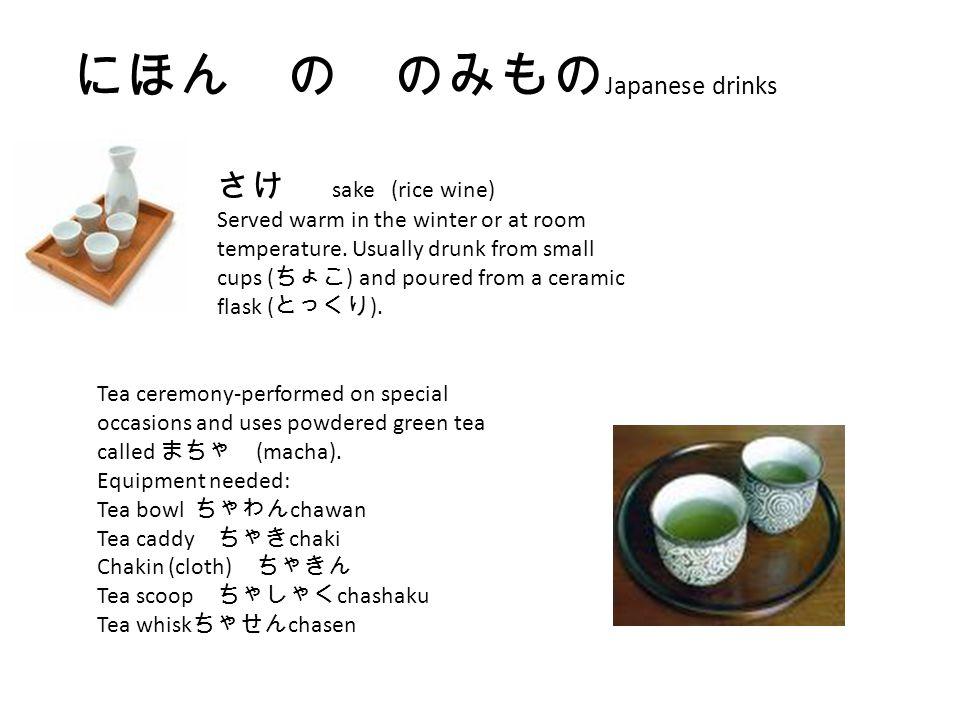 にほん の のみもの Japanese drinks さけ sake (rice wine) Served warm in the winter or at room temperature. Usually drunk from small cups ( ちょこ ) and poured from