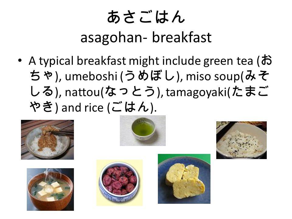 あさごはん asagohan- breakfast A typical breakfast might include green tea ( お ちゃ ), umeboshi ( うめぼし ), miso soup( みそ しる ), nattou( なっとう ), tamagoyaki( たまご