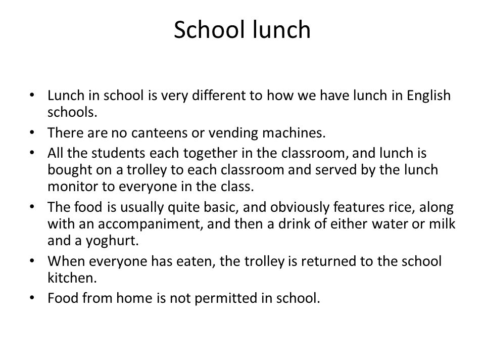 School lunch Lunch in school is very different to how we have lunch in English schools. There are no canteens or vending machines. All the students ea