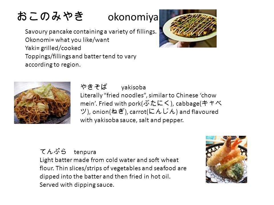 おこのみやき okonomiyaki Savoury pancake containing a variety of fillings. Okonomi= what you like/want Yaki= grilled/cooked Toppings/fillings and batter ten
