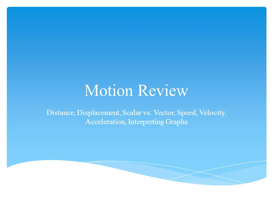 Motion Review Distance, Displacement, Scalar vs. Vector, Speed, Velocity, Acceleration, Interpreting Graphs