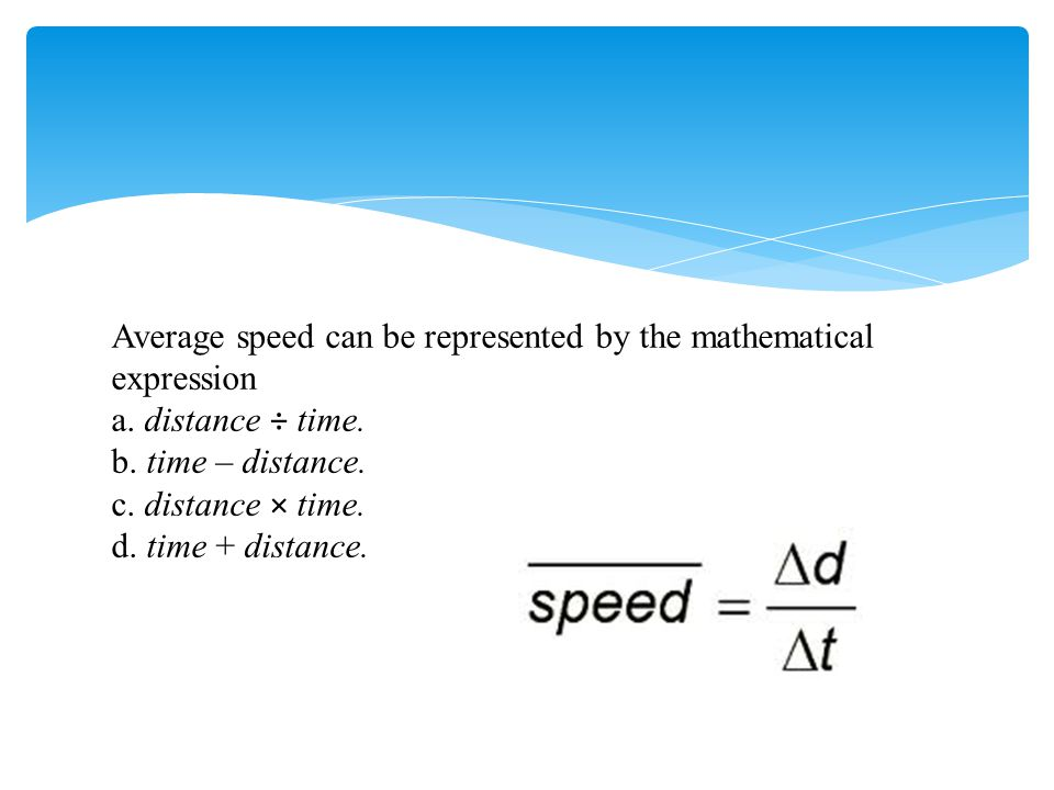 Average speed can be represented by the mathematical expression a. distance ÷ time. b. time – distance. c. distance  time. d. time + distance.