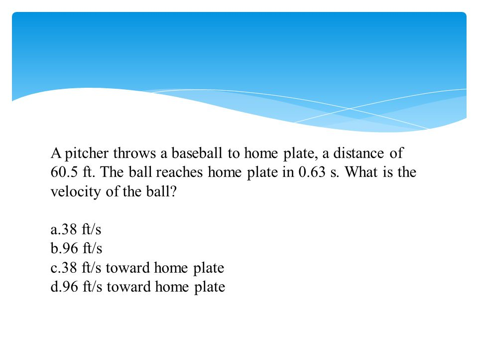 A pitcher throws a baseball to home plate, a distance of 60.5 ft. The ball reaches home plate in 0.63 s. What is the velocity of the ball? a.38 ft/s b