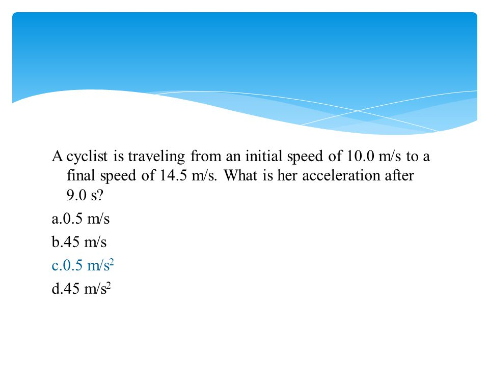 A cyclist is traveling from an initial speed of 10.0 m/s to a final speed of 14.5 m/s. What is her acceleration after 9.0 s? a.0.5 m/s b.45 m/s c.0.5
