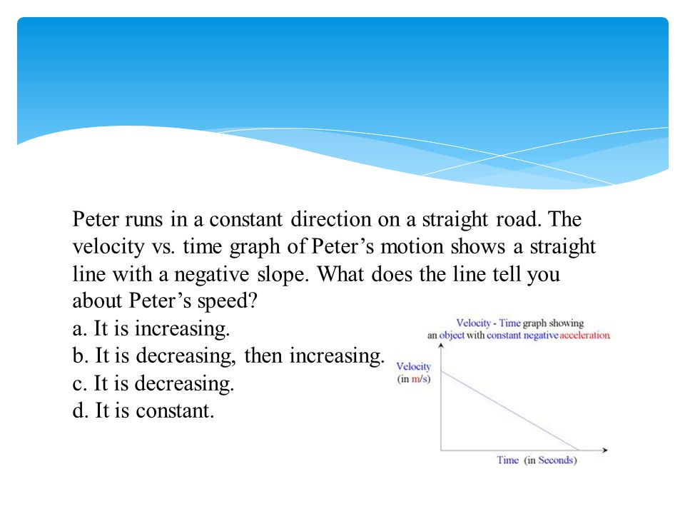 Peter runs in a constant direction on a straight road. The velocity vs. time graph of Peter's motion shows a straight line with a negative slope. What