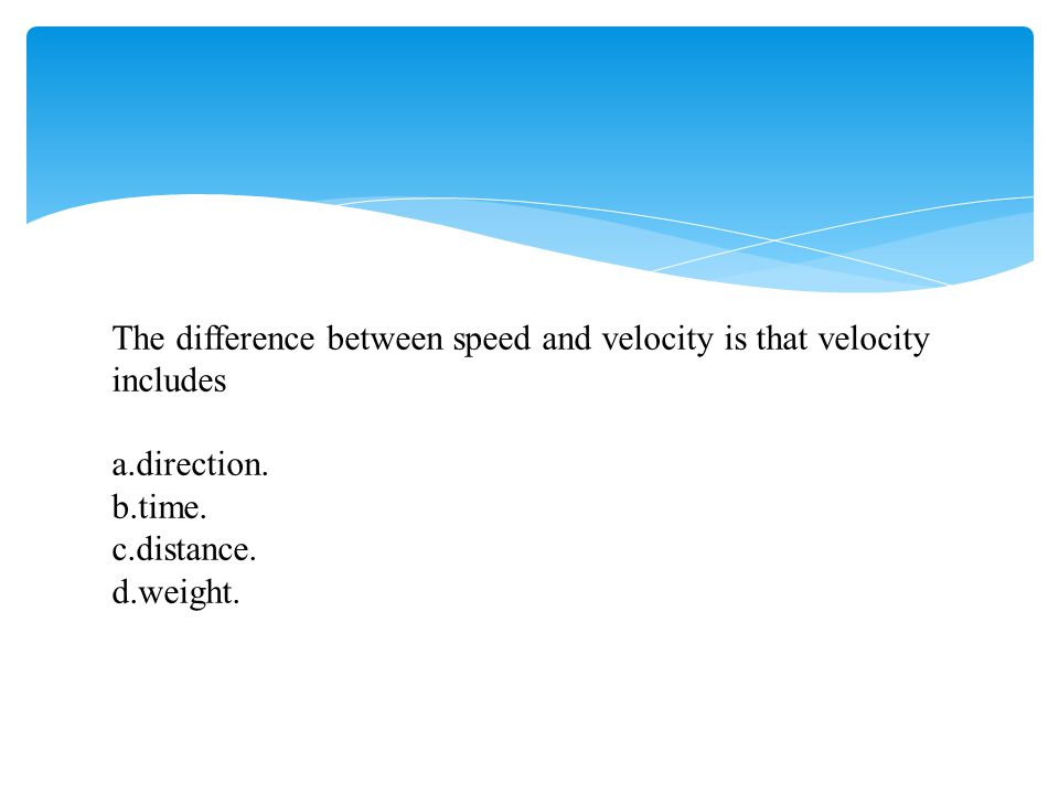 The difference between speed and velocity is that velocity includes a.direction. b.time. c.distance. d.weight.