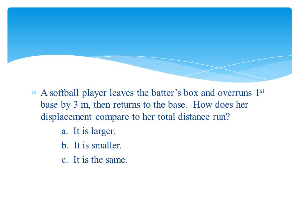  A softball player leaves the batter's box and overruns 1 st base by 3 m, then returns to the base. How does her displacement compare to her total di