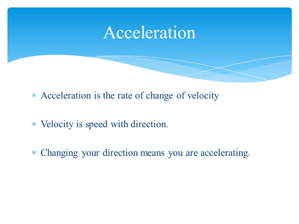  Acceleration is the rate of change of velocity  Velocity is speed with direction.  Changing your direction means you are accelerating. Acceleratio