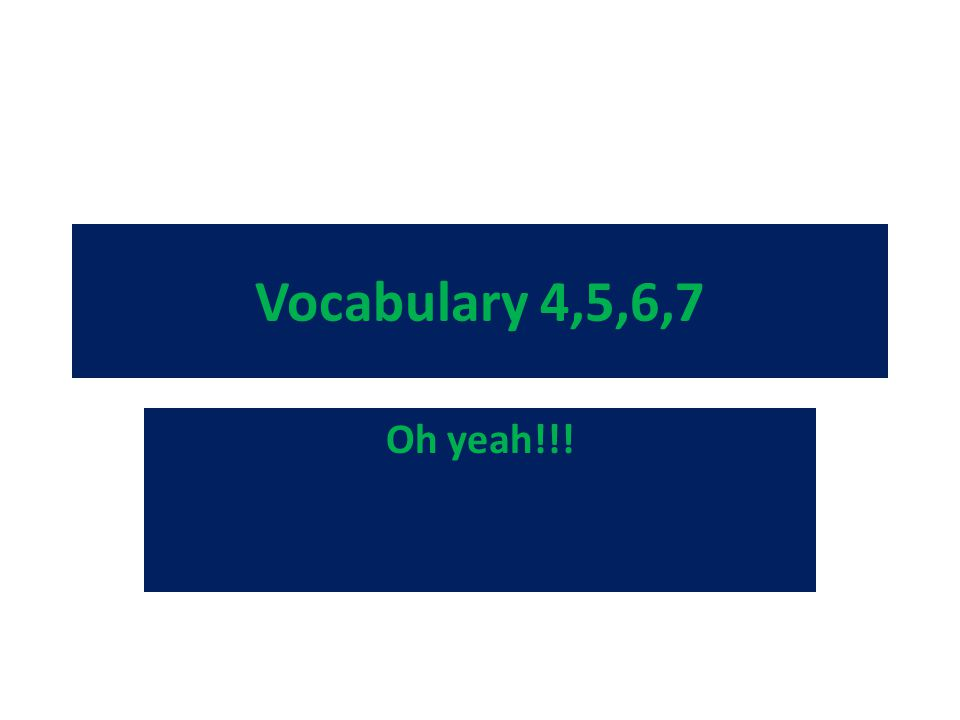 Vocabulary 4,5,6,7 Oh yeah!!!