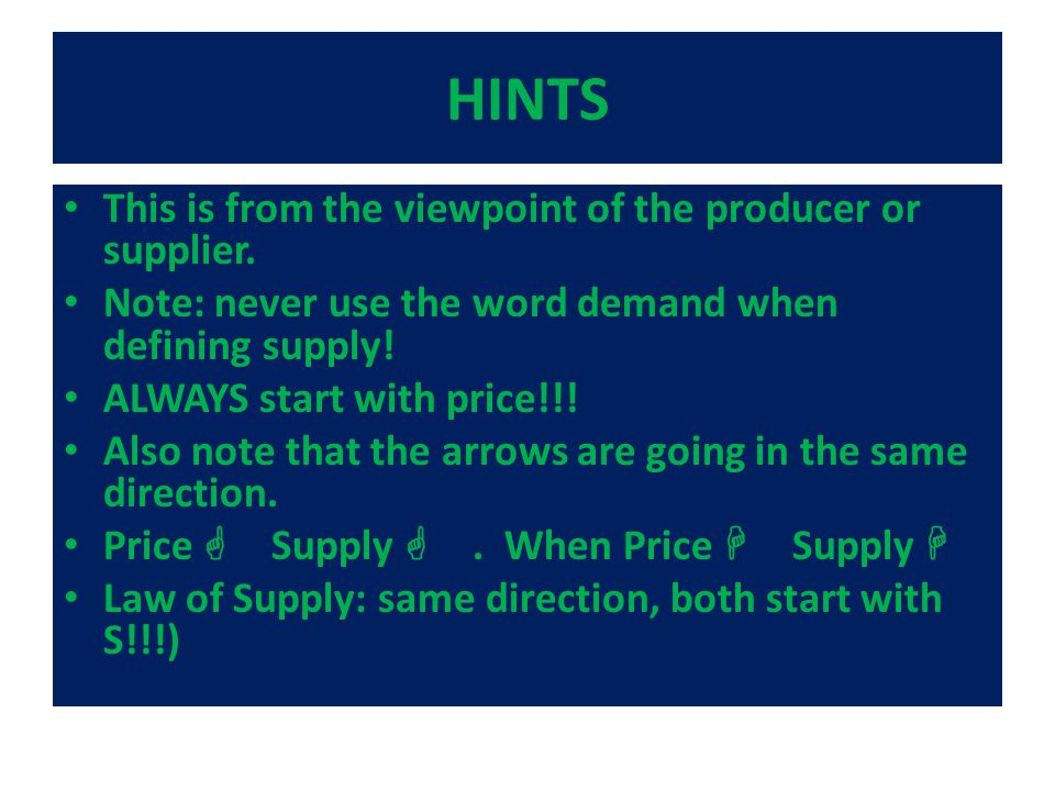HINTS This is from the viewpoint of the producer or supplier. Note: never use the word demand when defining supply! ALWAYS start with price!!! Also no