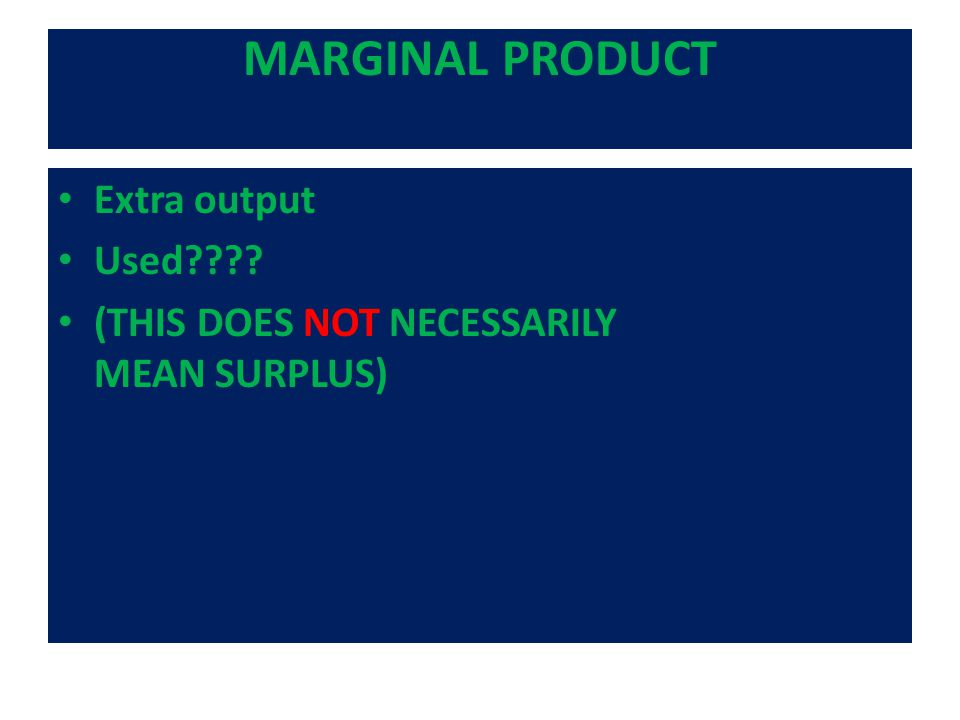 MARGINAL PRODUCT Extra output Used (THIS DOES NOT NECESSARILY MEAN SURPLUS)