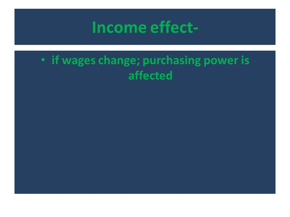Income effect- if wages change; purchasing power is affected