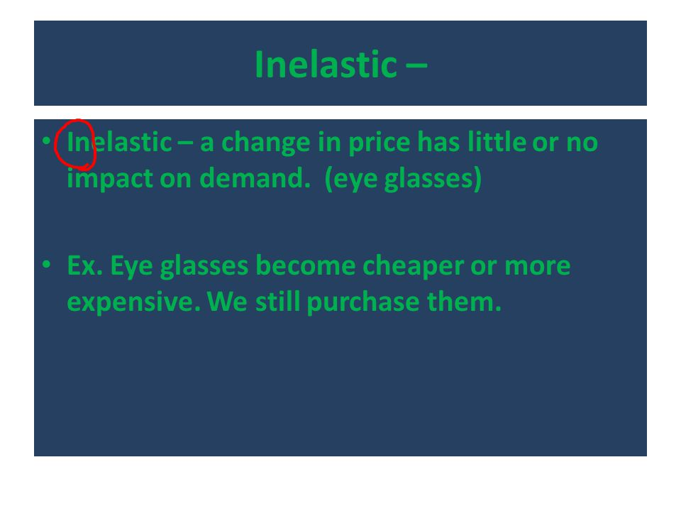 Inelastic – Inelastic – a change in price has little or no impact on demand. (eye glasses) Ex. Eye glasses become cheaper or more expensive. We still