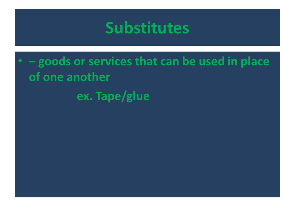 Substitutes – goods or services that can be used in place of one another ex. Tape/glue