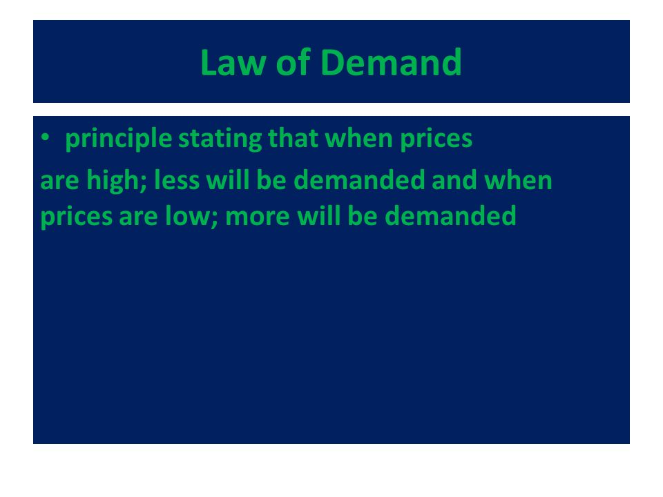 Law of Demand principle stating that when prices are high; less will be demanded and when prices are low; more will be demanded