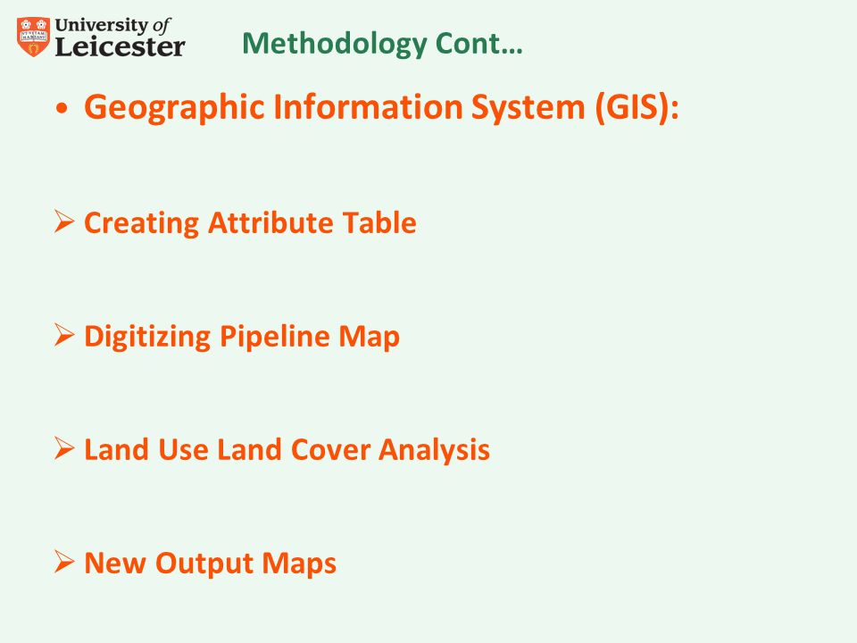Methodology Cont… Geographic Information System (GIS):  Creating Attribute Table  Digitizing Pipeline Map  Land Use Land Cover Analysis  New Output Maps