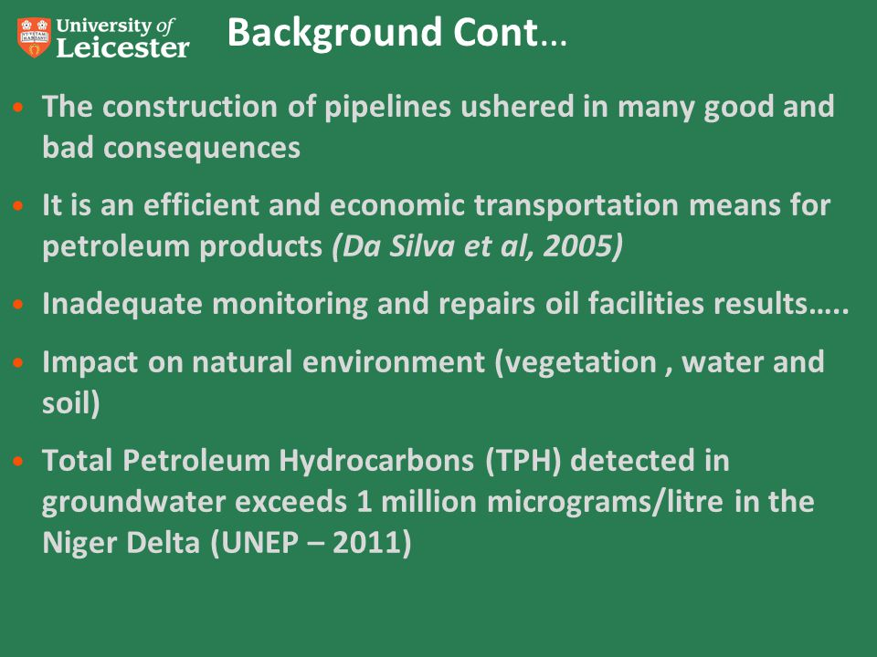Background Cont… The construction of pipelines ushered in many good and bad consequences It is an efficient and economic transportation means for petroleum products (Da Silva et al, 2005) Inadequate monitoring and repairs oil facilities results…..