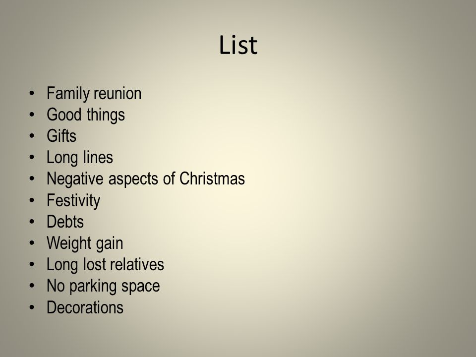 List Family reunion Good things Gifts Long lines Negative aspects of Christmas Festivity Debts Weight gain Long lost relatives No parking space Decorations