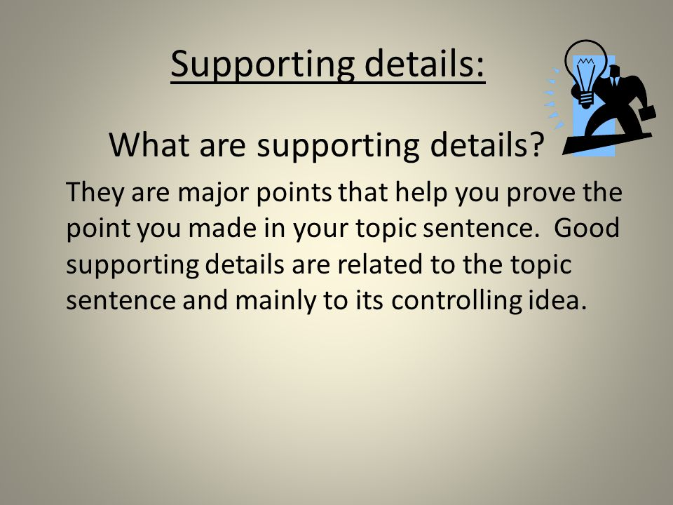 Supporting details: What are supporting details.