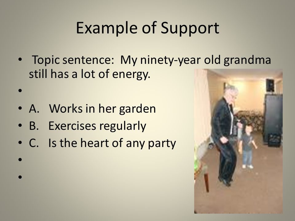 Example of Support Topic sentence: My ninety-year old grandma still has a lot of energy.