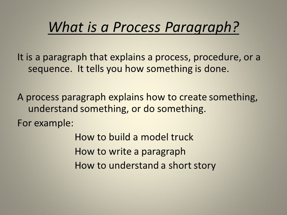 What is a Process Paragraph. It is a paragraph that explains a process, procedure, or a sequence.