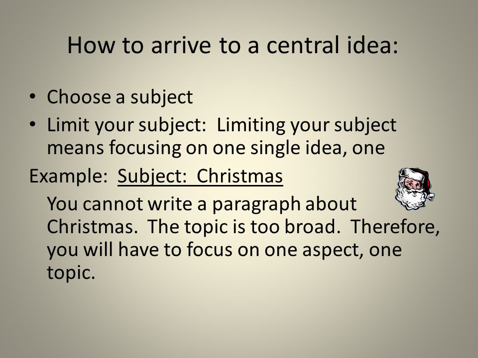 How to arrive to a central idea: Choose a subject Limit your subject: Limiting your subject means focusing on one single idea, one Example: Subject: Christmas You cannot write a paragraph about Christmas.