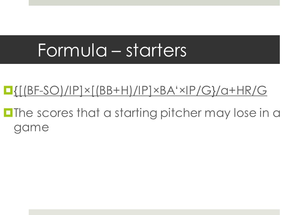 Formula – starters  {[(BF-SO)/IP]×[(BB+H)/IP]×BA'×IP/G}/α+HR/G  The scores that a starting pitcher may lose in a game