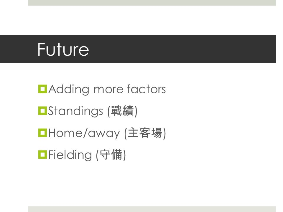 Future  Adding more factors  Standings ( 戰績 )  Home/away ( 主客場 )  Fielding ( 守備 )