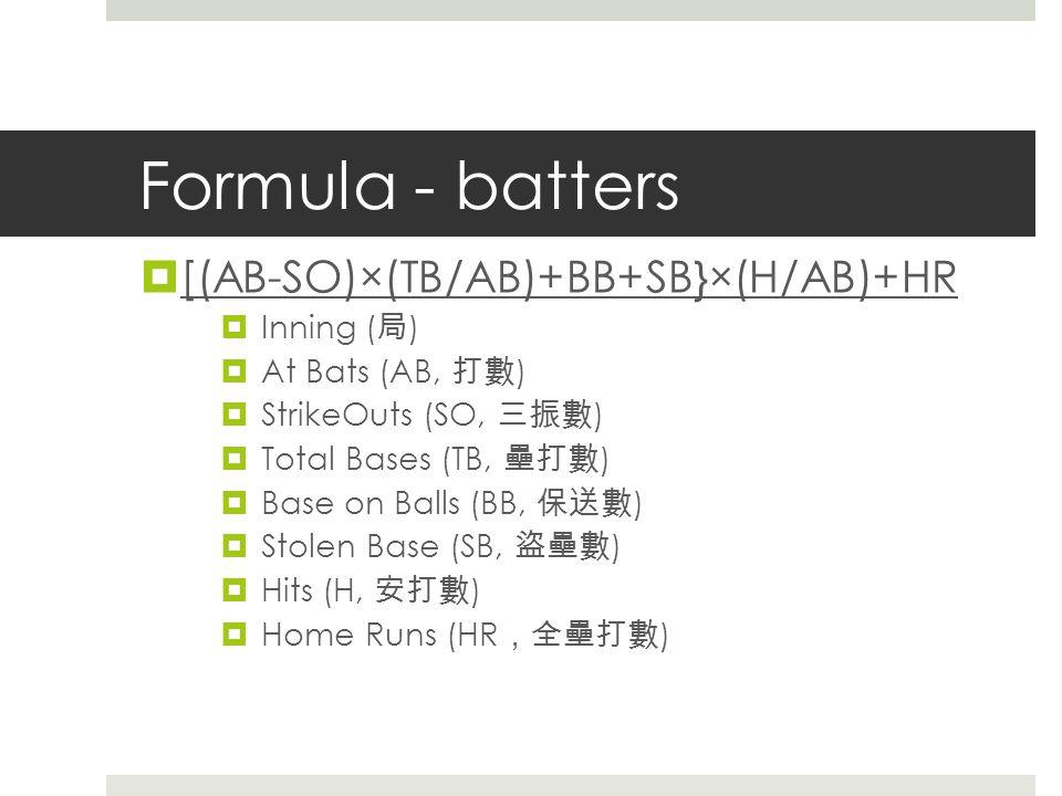 Formula - batters  [(AB-SO)×(TB/AB)+BB+SB}×(H/AB)+HR  Inning ( 局 )  At Bats (AB, 打數 )  StrikeOuts (SO, 三振數 )  Total Bases (TB, 壘打數 )  Base on Balls (BB, 保送數 )  Stolen Base (SB, 盜壘數 )  Hits (H, 安打數 )  Home Runs (HR , 全壘打數 )
