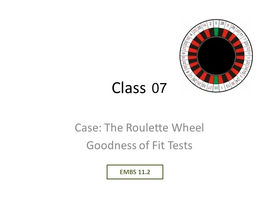Class 06 Case: The Roulette Wheel Goodness of Fit Tests EMBS 11.2 07