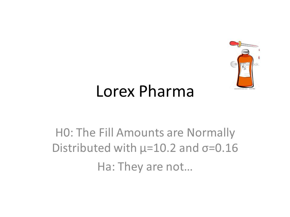 Lorex Pharma H0: The Fill Amounts are Normally Distributed with μ=10.2 and σ=0.16 Ha: They are not…
