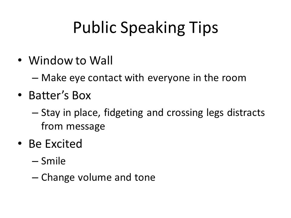 Public Speaking Tips Window to Wall – Make eye contact with everyone in the room Batter's Box – Stay in place, fidgeting and crossing legs distracts f