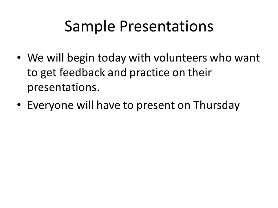 Sample Presentations We will begin today with volunteers who want to get feedback and practice on their presentations. Everyone will have to present o