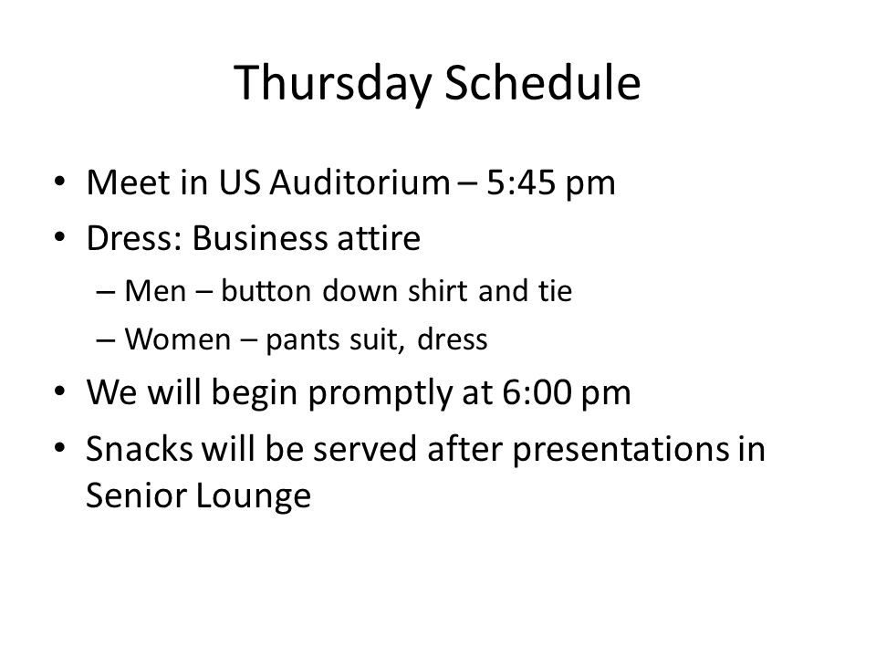 Thursday Schedule Meet in US Auditorium – 5:45 pm Dress: Business attire – Men – button down shirt and tie – Women – pants suit, dress We will begin promptly at 6:00 pm Snacks will be served after presentations in Senior Lounge