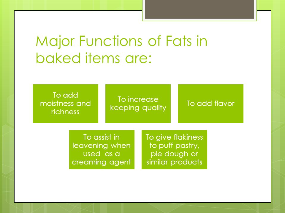 Major Functions of Fats in baked items are: To add moistness and richness To increase keeping quality To add flavor To assist in leavening when used as a creaming agent To give flakiness to puff pastry, pie dough or similar products
