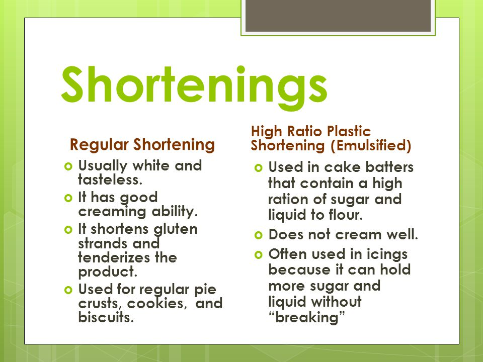 Shortenings Regular Shortening  Usually white and tasteless.  It has good creaming ability.  It shortens gluten strands and tenderizes the product.