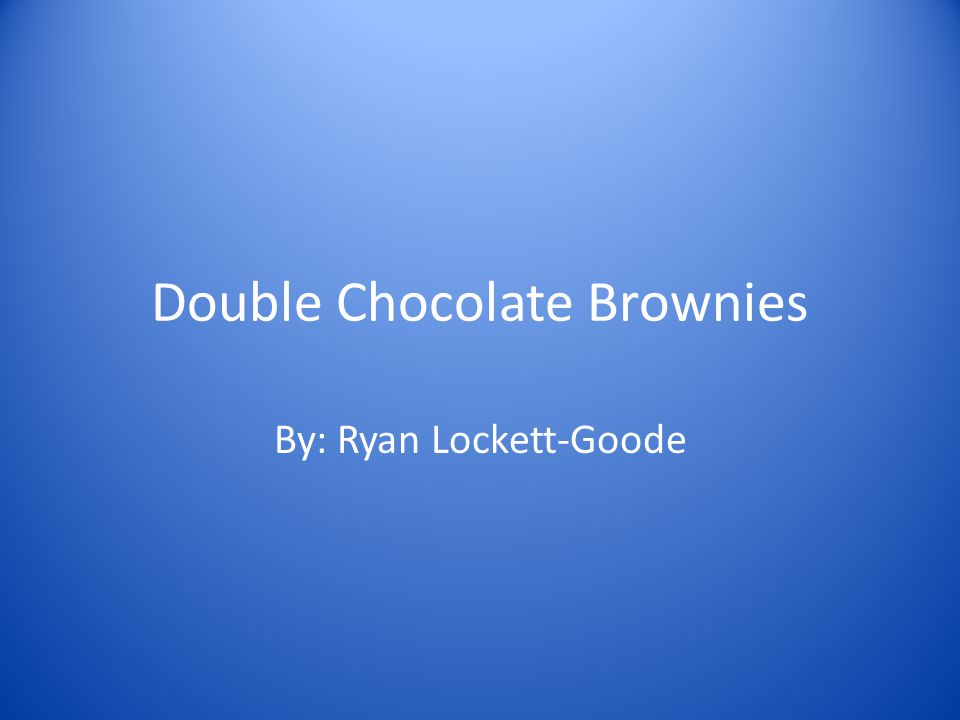 Double Chocolate Brownies By: Ryan Lockett-Goode