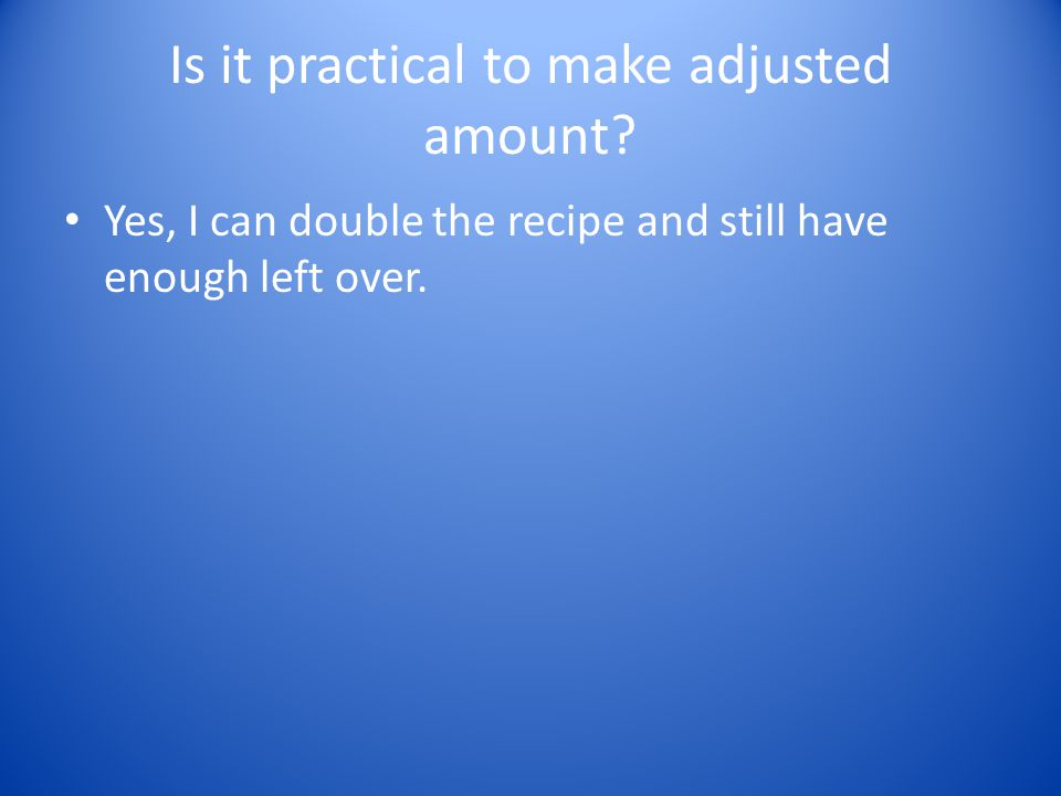 Is it practical to make adjusted amount? Yes, I can double the recipe and still have enough left over.
