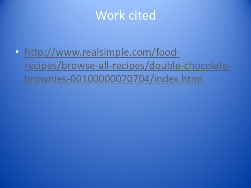 Work cited http://www.realsimple.com/food- recipes/browse-all-recipes/double-chocolate- brownies-00100000070704/index.html http://www.realsimple.com/f