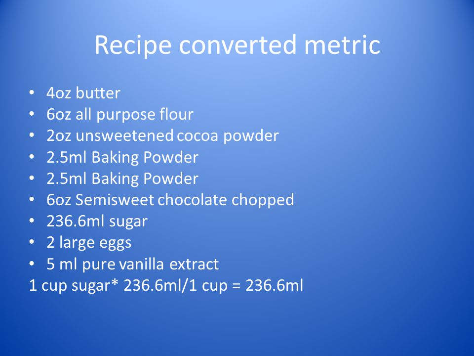 Recipe converted metric 4oz butter 6oz all purpose flour 2oz unsweetened cocoa powder 2.5ml Baking Powder 6oz Semisweet chocolate chopped 236.6ml suga