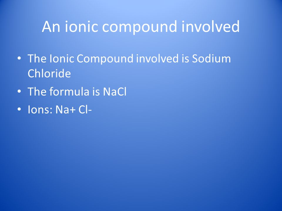 An ionic compound involved The Ionic Compound involved is Sodium Chloride The formula is NaCl Ions: Na+ Cl-