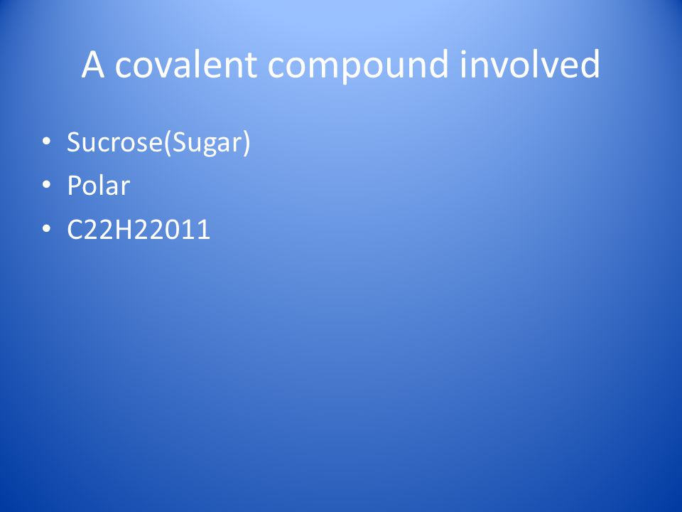 A covalent compound involved Sucrose(Sugar) Polar C22H22011