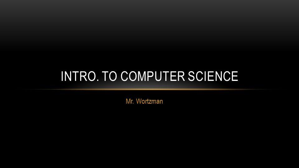 Mr. Wortzman INTRO. TO COMPUTER SCIENCE