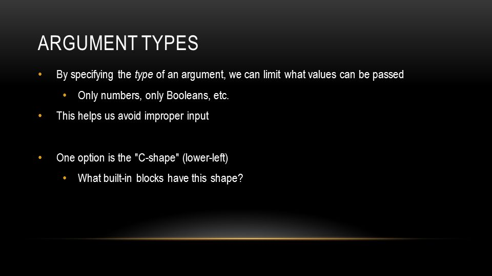 ARGUMENT TYPES By specifying the type of an argument, we can limit what values can be passed Only numbers, only Booleans, etc.