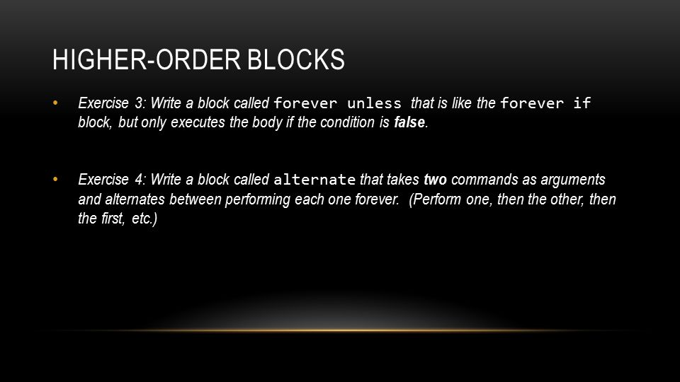 HIGHER-ORDER BLOCKS Exercise 3: Write a block called forever unless that is like the forever if block, but only executes the body if the condition is false.