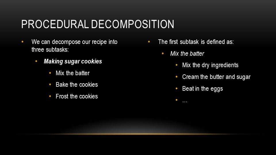 We can decompose our recipe into three subtasks: Making sugar cookies Mix the batter Bake the cookies Frost the cookies The first subtask is defined as: Mix the batter Mix the dry ingredients Cream the butter and sugar Beat in the eggs … PROCEDURAL DECOMPOSITION