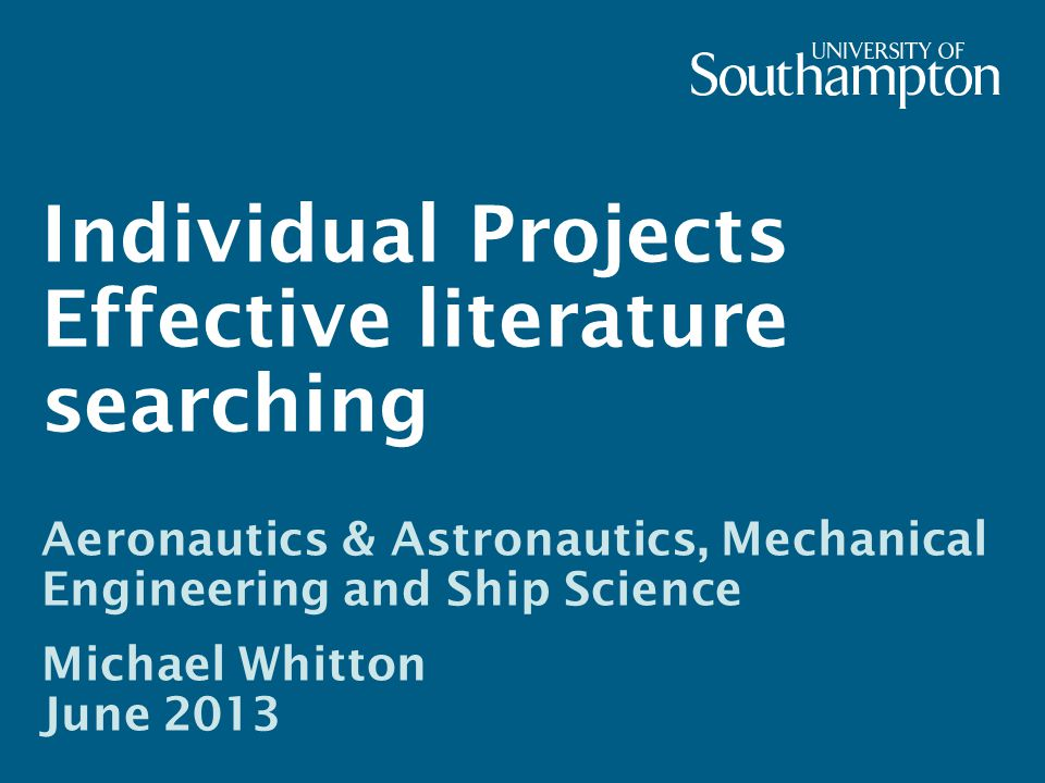 Individual Projects Effective literature searching Aeronautics & Astronautics, Mechanical Engineering and Ship Science Michael Whitton June 2013